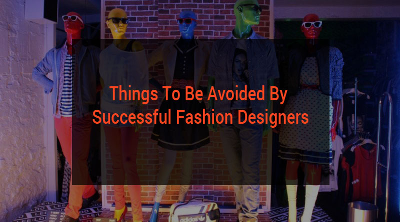 Top 5 things to be avoided by Successful Fashion Designers